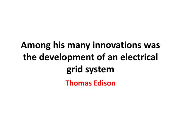 Among his many innovations was the development of an electrical grid system