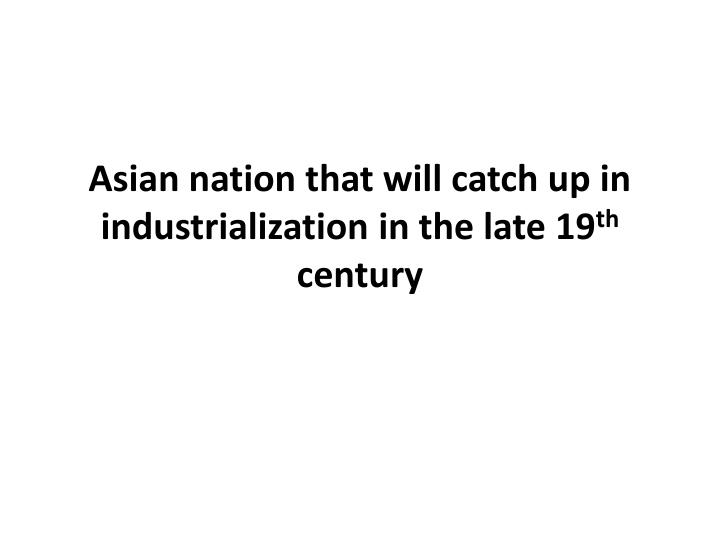 Asian nation that will catch up in industrialization in the late 19