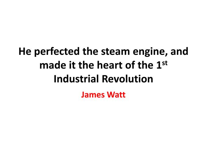 He perfected the steam engine, and made it the heart of the 1