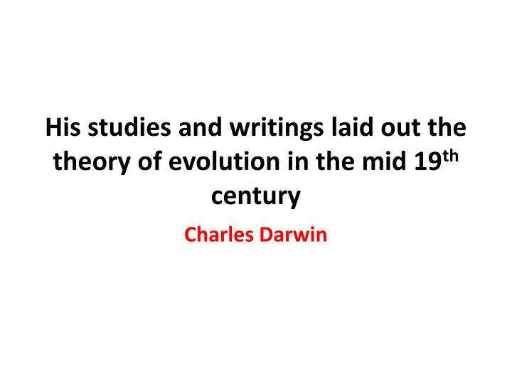 His studies and writings laid out the theory of evolution in the mid 19