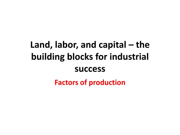 Land, labor, and capital – the building blocks for industrial success