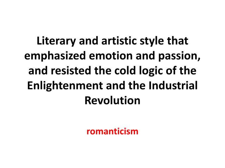 Literary and artistic style that emphasized emotion and passion, and resisted the cold logic of the Enlightenment and the Industrial Revolution