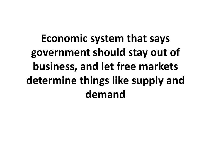 Economic system that says government should stay out of business, and let free markets determine things like supply and demand