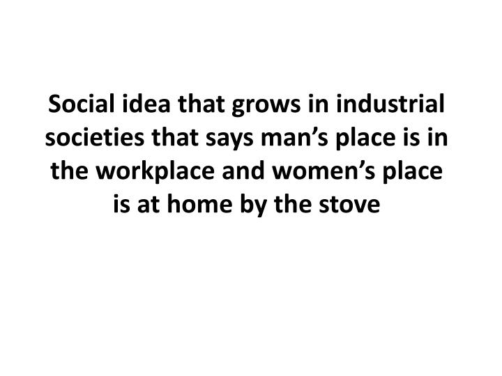 Social idea that grows in industrial societies that says man's place is in the workplace and women's place is at home by the stove