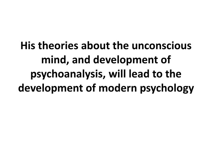 His theories about the unconscious mind, and development of psychoanalysis, will lead to the development of modern psychology