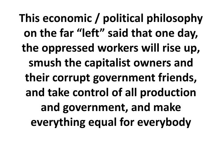 "This economic / political philosophy on the far ""left"" said that one day, the oppressed workers will rise up,"