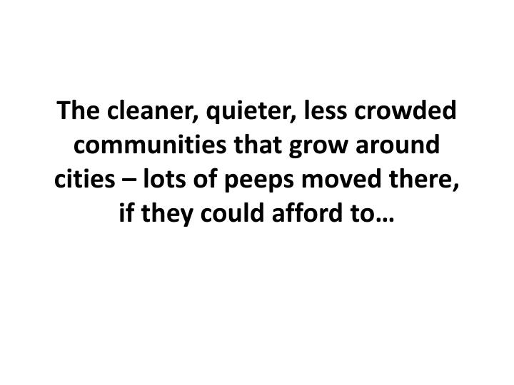 The cleaner, quieter, less crowded communities that grow around cities – lots of peeps moved there, if they could afford to…