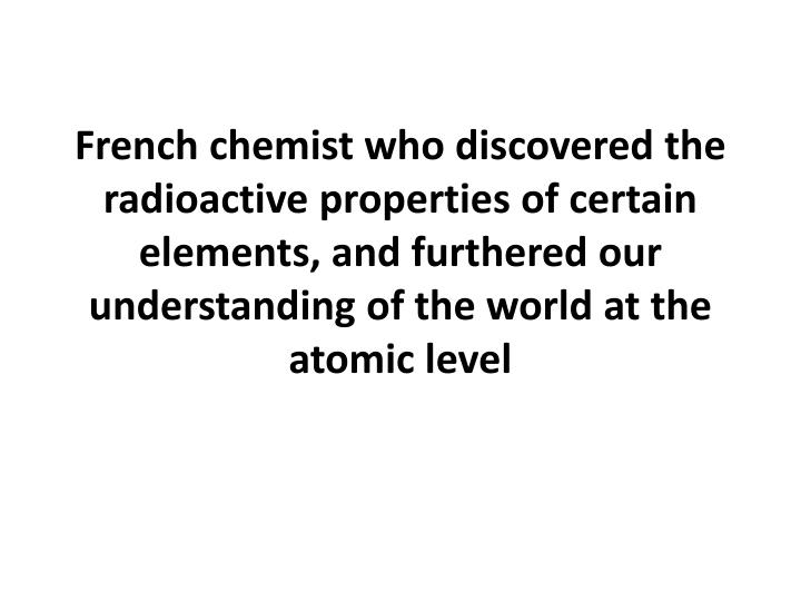 French chemist who discovered the radioactive properties of certain elements, and furthered our understanding of the world at the atomic level