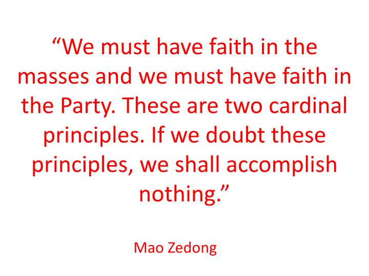 """We must have faith in the masses and we must have faith in the Party. These are two cardinal principles. If we doubt these principles, we shall accomplish nothing."""