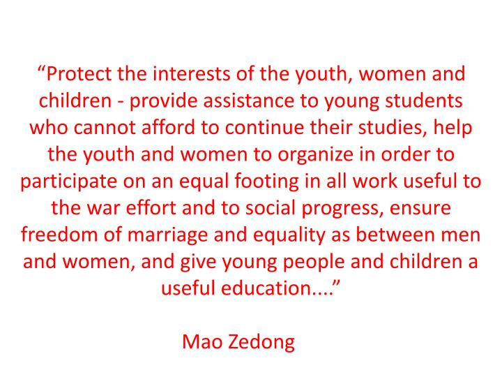 """Protect the interests of the youth, women and children - provide assistance to young students who cannot afford to continue their studies, help the youth and women to organize in order to participate on an equal footing in all work useful to the war effort and to social progress, ensure freedom of marriage and equality as between men and women, and give young people and children a useful education...."""