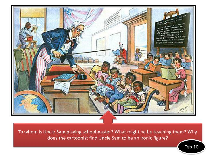 To whom is Uncle Sam playing schoolmaster? What might he be teaching them? Why does the cartoonist f...