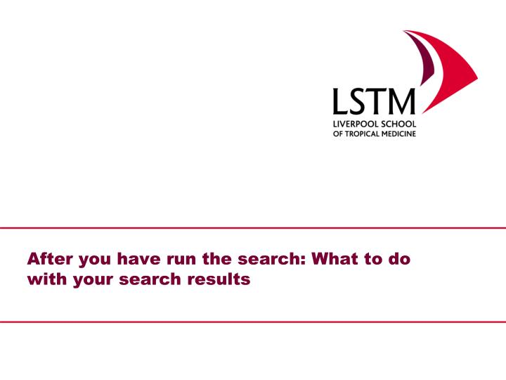After you have run the search: What to do with your search results