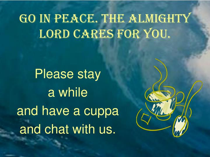 Go in peace. The almighty Lord cares for you.