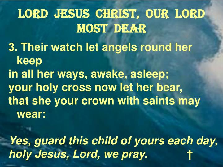 Lord  Jesus  Christ,  our  Lord most  dear