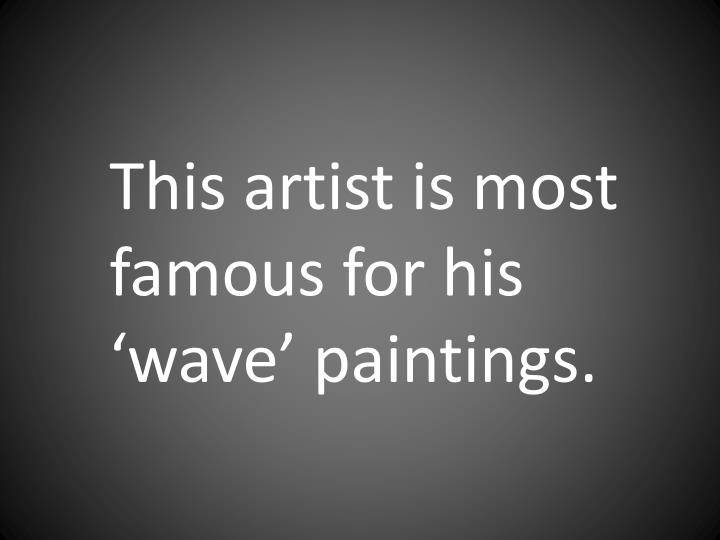 This artist is most famous for his 'wave' paintings.
