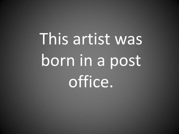 This artist was born in a post office.