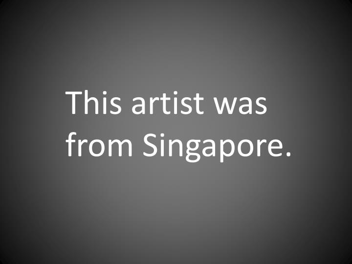 This artist was from Singapore.