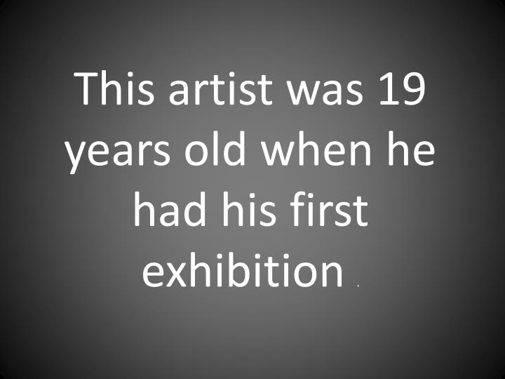 This artist was 19 years old when he had his first exhibition