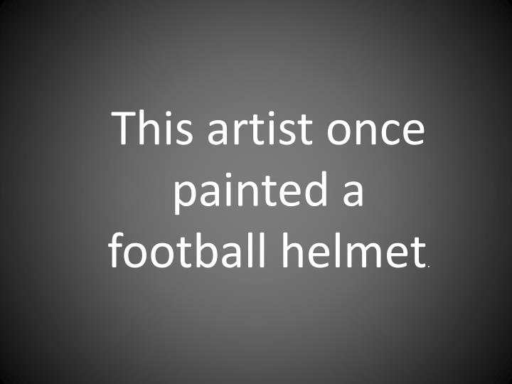 This artist once painted a football helmet