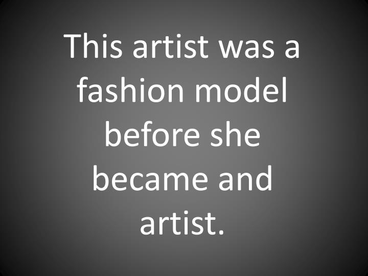 This artist was a fashion model before she became and artist.