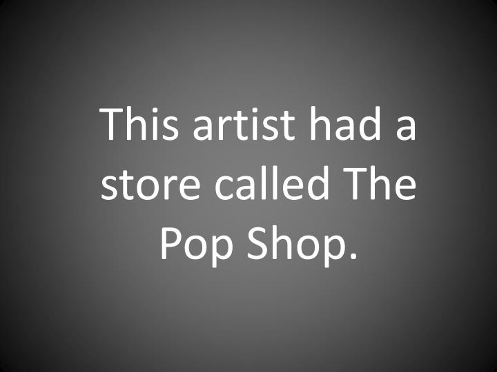 This artist had a store called The Pop Shop.