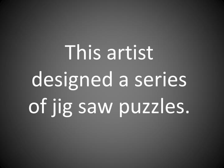 This artist designed a series of jig saw puzzles.