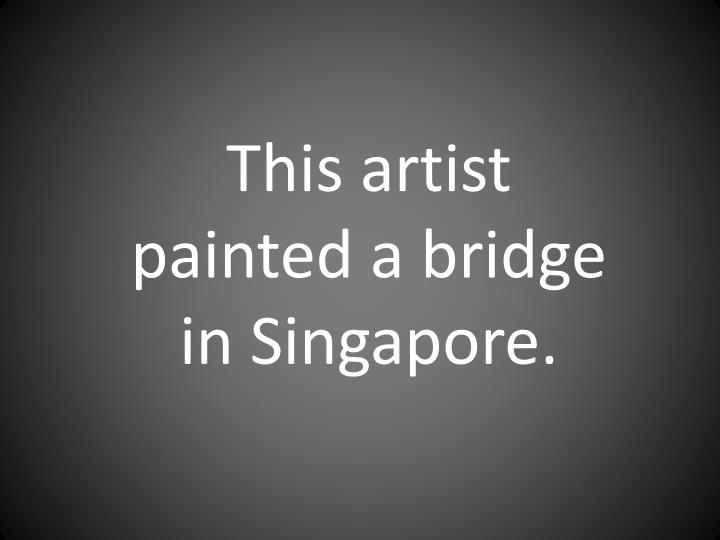 This artist painted a bridge in Singapore.