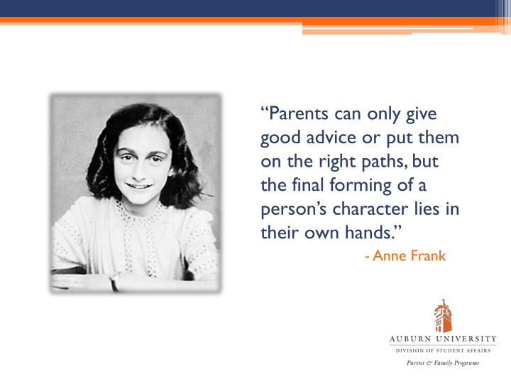 """Parents can only give good advice or put them on the right paths, but the final forming of a person's character lies in their own hands."""