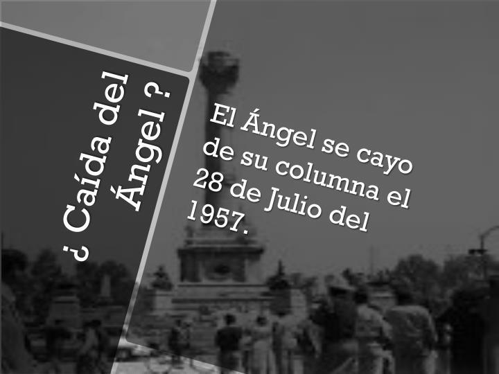 El Ángel se cayo de su columna el 28 de Julio del 1957.