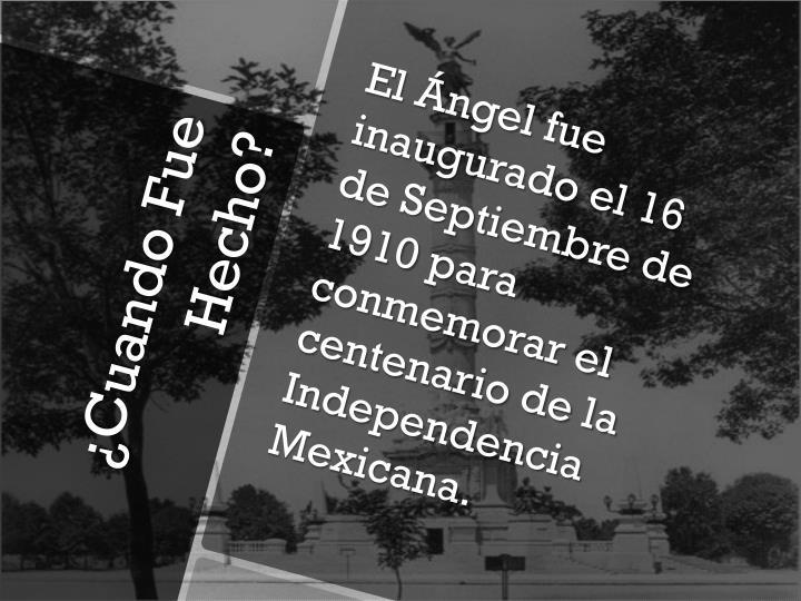 El Ángel fue inaugurado el 16 de Septiembre de 1910 para conmemorar el centenario de la Independencia Mexicana.