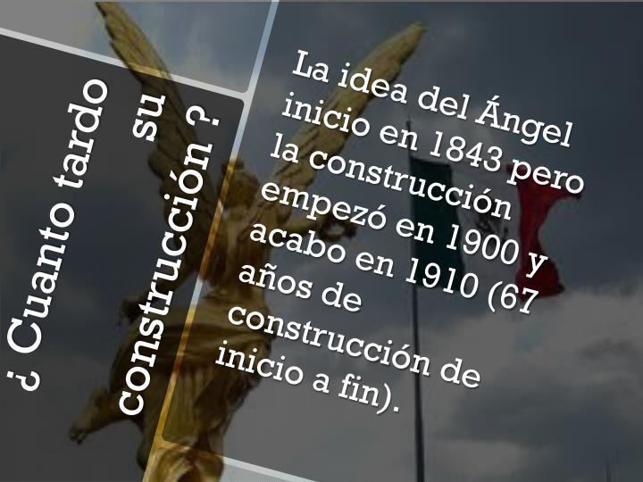 La idea del Ángel inicio en 1843 pero la construcción empezó en 1900 y acabo en 1910 (67 años de construcción