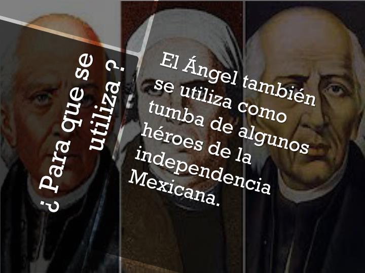 El Ángel también se utiliza como tumba de algunos  héroes de la independencia Mexicana.
