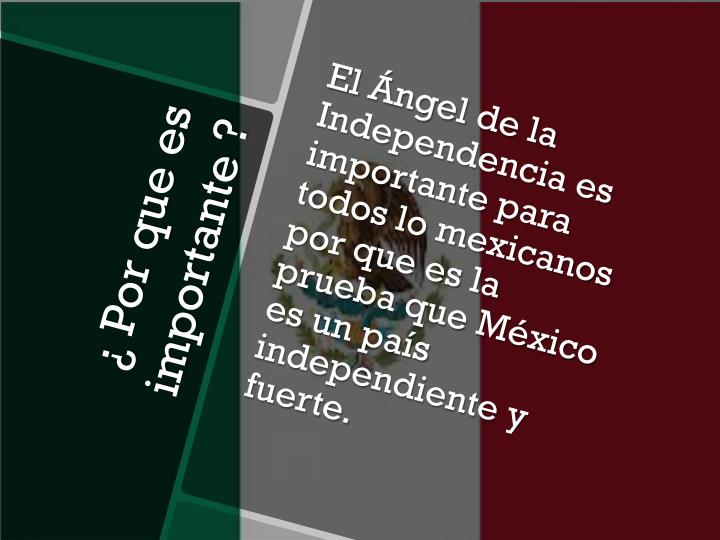 El Ángel de la Independencia es importante para todos lo mexicanos por que es la prueba que México es un país independiente y fuerte.