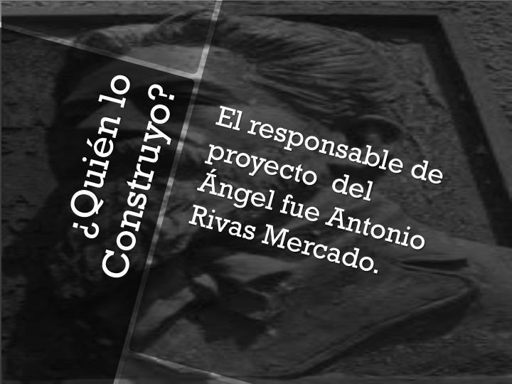El responsable de proyecto  del Ángel fue Antonio Rivas Mercado.