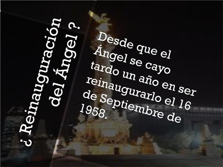 Desde que el Ángel se cayo tardo un año en ser reinaugurarlo el 16 de Septiembre de 1958.