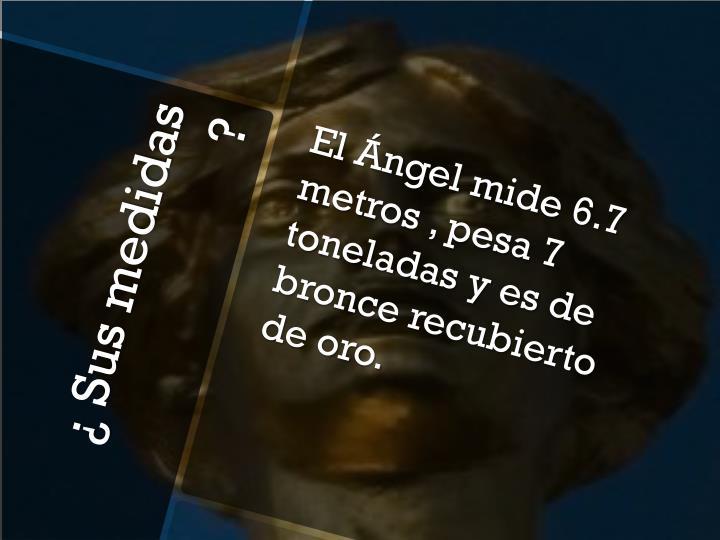 El Ángel mide 6.7 metros , pesa 7 toneladas y es de bronce recubierto de oro.
