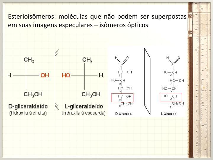 Esterioisômeros: moléculas que não podem ser superpostas em suas imagens especulares – isômeros ópticos