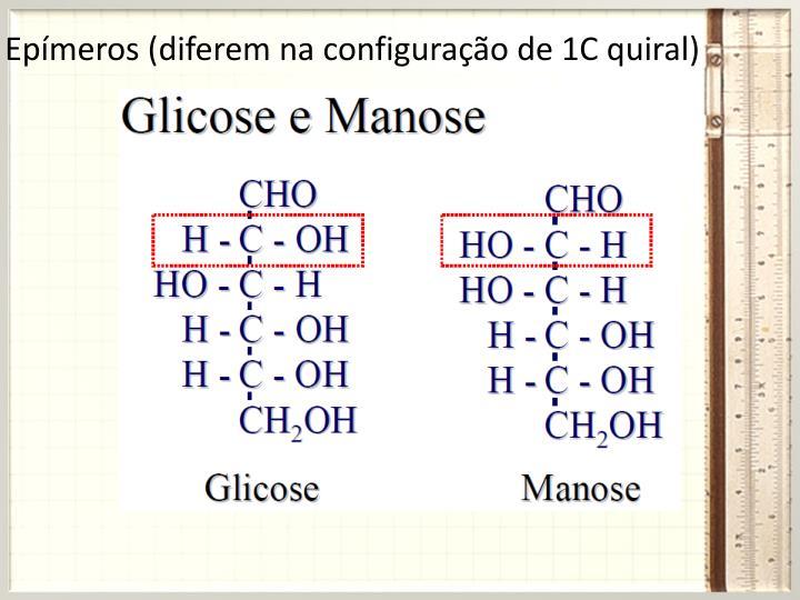 Epímeros (diferem na configuração de 1C quiral)