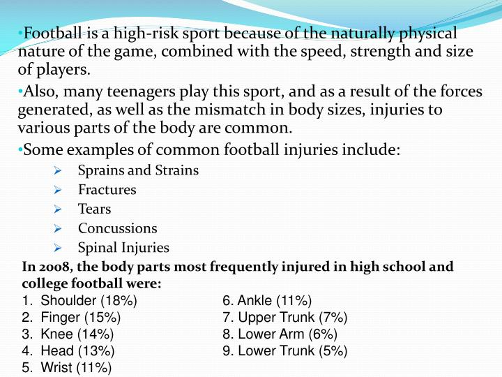 Football is a high-risk sport because of the naturally physical nature of the game, combined with the speed, strength and size of players.