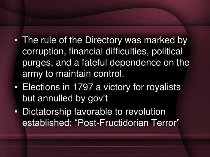 The rule of the Directory was marked by corruption, financial difficulties, political purges, and a fateful dependence on the army to maintain control.