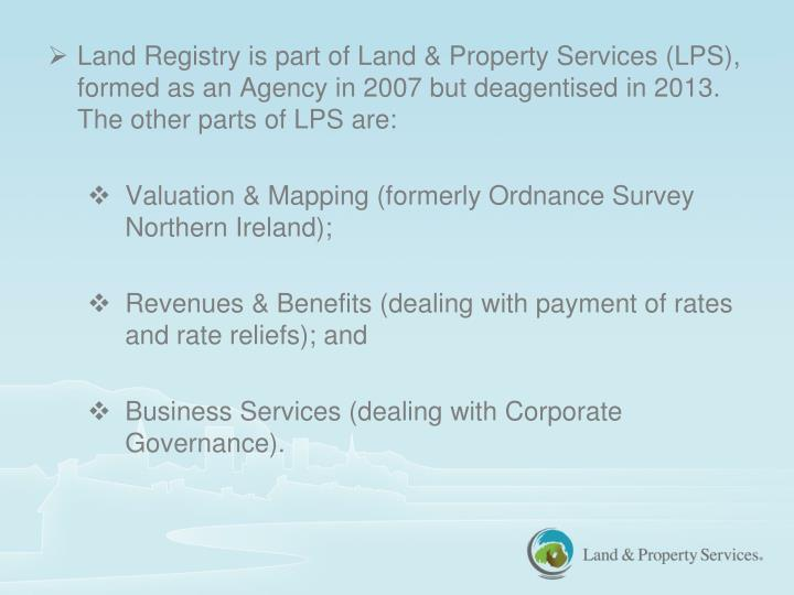 Land Registry is part of Land & Property Services (LPS), formed as an Agency in 2007 but deagentised in 2013.  The other parts of LPS are: