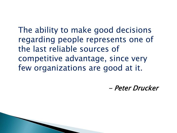 The ability to make good decisions regarding people represents one of the last reliable sources of competitive advantage, since very few organizations are good at it.