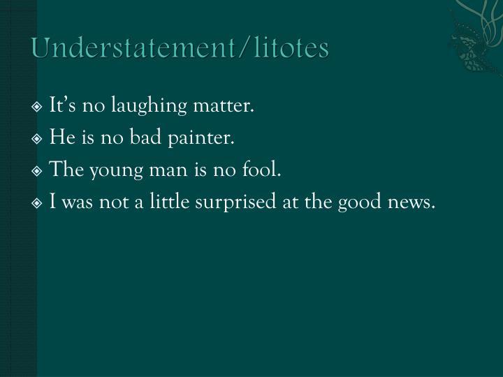 Understatement/litotes