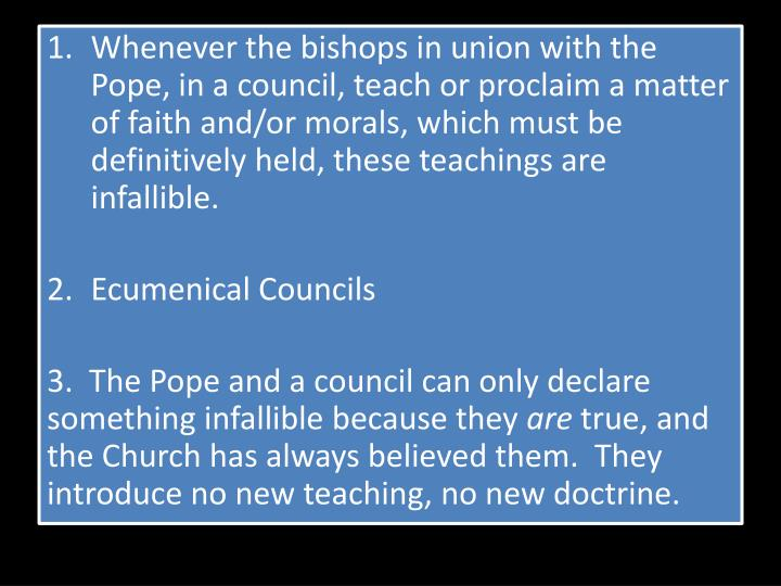 Whenever the bishops in union with the Pope, in a council, teach or proclaim a matter of faith and/o...