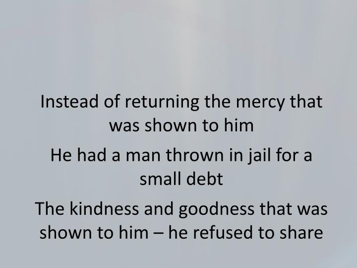 Instead of returning the mercy that was shown to him