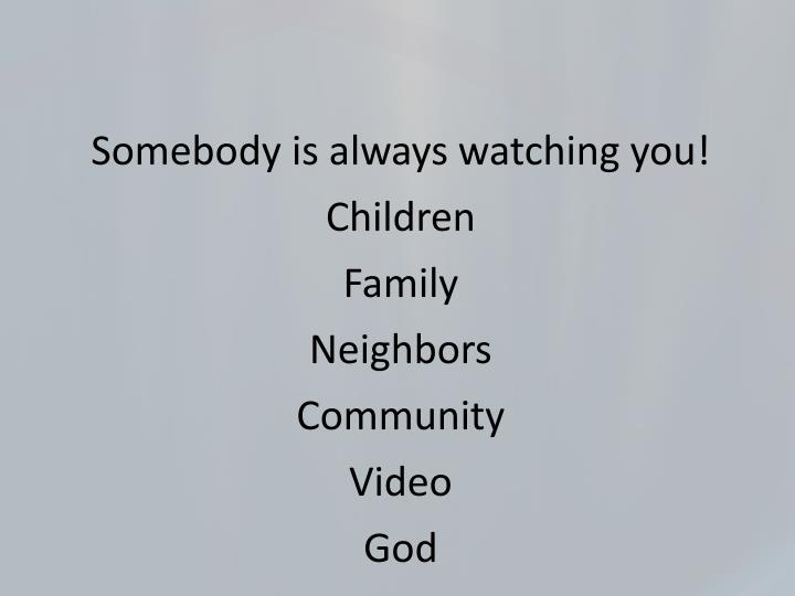 Somebody is always watching you!