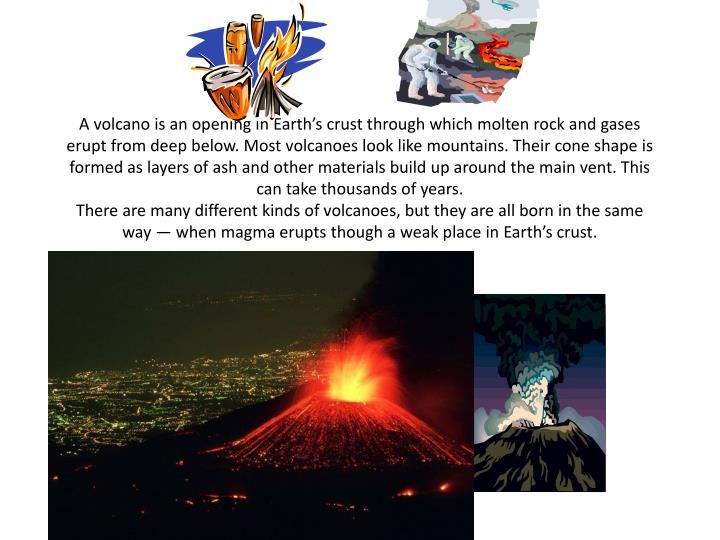 A volcano is an opening in Earth's crust through which molten rock and gases erupt from deep below...