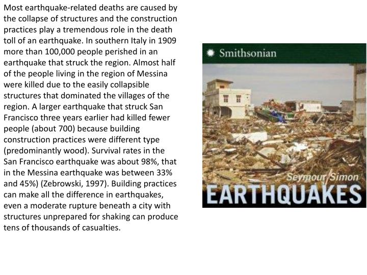 Most earthquake-related deaths are caused by the collapse of structures and the construction practices play a tremendous role in the death toll of an earthquake. In southern Italy in 1909 more than 100,000 people perished in an earthquake that struck the region. Almost half of the people living in the region of Messina were killed due to the easily collapsible structures that dominated the villages of the region. A larger earthquake that struck San Francisco three years earlier had killed fewer people (about 700) because building construction practices were different type (predominantly wood). Survival rates in the San Francisco earthquake was about 98%, that in the Messina earthquake was between 33% and 45%) (