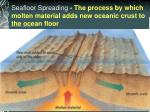 seafloor spreading the process by which molten material adds new oceanic crust to the ocean floor