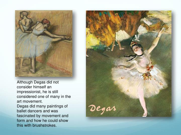 Although Degas did not consider himself an impressionist, he is still considered one of many in the art movement.